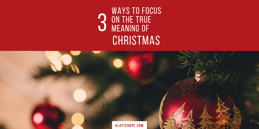 The True Meaning Of Christmas.3 Ways To Focus On The True Meaning Of Christmas A Latte Hope